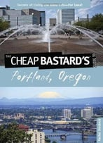 The Cheap Bastard's: Guide To Portland, Oregon - Secrets Of Living The Good Life For Less!