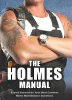 The Holmes Manual: Expert Answers To Your Most Common Home Maintenance Questions By Mike Holmes