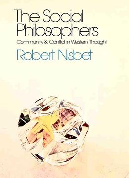 The Social Philosophers: Community And Conflict In Western Thought By Robert Nisbet