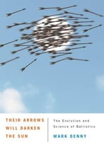 Their Arrows Will Darken The Sun: The Evolution And Science Of Ballistics
