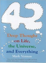 42: Deep Thought On Life, The Universe, And Everything By Mark Vernon