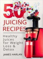 50 Juicing Recipes: Healthy Juices For Weight Loss & Detox