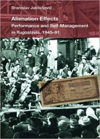 Alienation Effects: Performance And Self-Management In Yugoslavia, 1945-91 (Theater: Theory/Text/Performance)