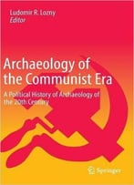 Archaeology Of The Communist Era: A Political History Of Archaeology Of The 20th Century