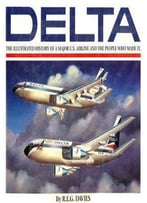 Delta: An Airline And Its Aircraft. The Illustrated History Of A Major U.S. Airline And The People Who Made It