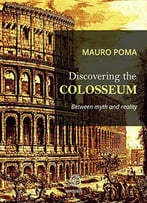 Discovering The Colosseum: Between Myth And Reality By Mauro Poma