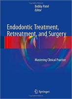 Endodontic Treatment, Retreatment, And Surgery: Mastering Clinical Practice