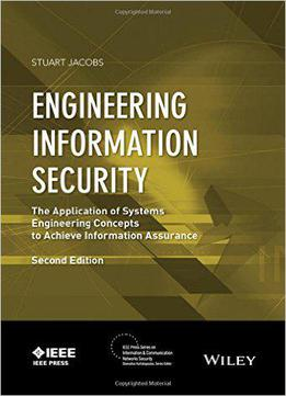 Engineering Information Security: The Application Of Systems Engineering Concepts To Achieve Information Assurance