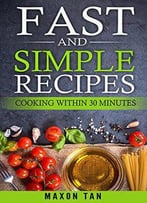 Fast And Simple Recipes: Cooking Within 30 Minutes