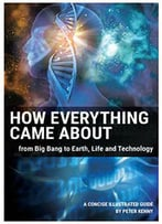 How Everything Came About: From Big Bang To Earth, Life And Technology