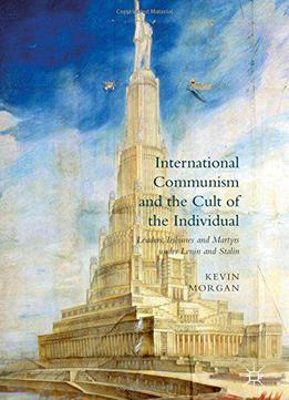 International Communism And The Cult Of The Individual: Leaders, Tribunes And Martyrs Under Lenin And Stalin