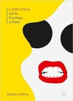 Lady Gaga And The Sociology Of Fame: The Rise Of A Pop Star In An Age Of Celebrity