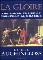 Louis Auchincloss - La Gloire: The Roman Empire Of Corneille And Racine