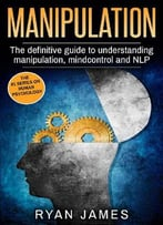 Manipulation: The Definitive Guide To Understanding Manipulation, Mindcontrol And Nlp