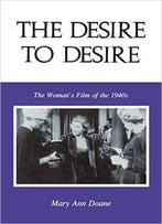 Mary Anne Doane - The Desire To Desire: The Woman's Film Of The 1940s