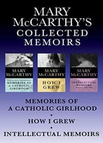 Mary Mccarthy's Collected Memoirs: Memories Of A Catholic Girlhood, How I Grew, And Intellectual Memoirs