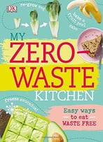 My Zero-Waste Kitchen: Easy Ways To Eat Waste Free