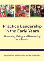 Practice Leadership In The Early Years: Becoming, Being And Developing As A Leader