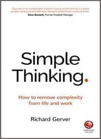 Simple Thinking: How To Remove Complexity From Life And Work