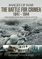The Battle For The Crimea 1941-1944: Rare Photographs From Wartime Archives