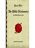 The Bible Dictionary: Your Biblical Reference Book (Forgotten Books) By Matthew George Easton