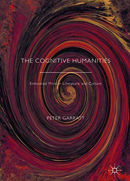 The Cognitive Humanities: Embodied Mind In Literature And Culture