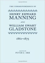 The Correspondence Of Henry Edward Manning And William Ewart Gladstone By Peter C. Erb