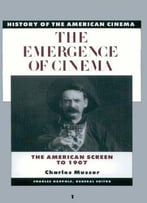 The Emergence Of Cinema: The American Screen To 1907 (History Of The American Cinema)