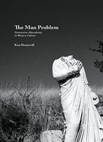 The Man Problem: Destructive Masculinity In Western Culture