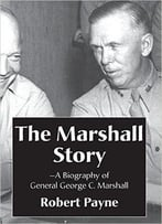 The Marshall Story, A Biography Of General George C. Marshall