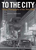 To The City: Urban Photographs Of The New Deal