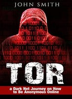 Tor: A Dark Net Journey On How To Be Anonymous Online: Volume 1
