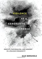 Violence As A Generative Force: Identity, Nationalism, And Memory In A Balkan Community
