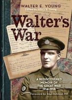 Walter's War: A Hidden Memoir Of The Great War 1914-1918