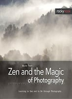 Zen And The Magic Of Photography: Learning To See And To Be Through Photography