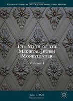 1: The Myth Of The Medieval Jewish Moneylender: Volume I (Palgrave Studies In Cultural And Intellectual History)