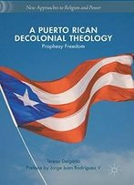 A Puerto Rican Decolonial Theology: Prophesy Freedom (New Approaches To Religion And Power)