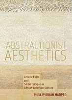 Abstractionist Aesthetics: Artistic Form And Social Critique In African American Culture (Nyu Series In Social And Cultural Analysis)