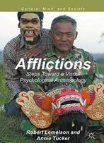 Afflictions: Steps Toward A Visual Psychological Anthropology (Culture, Mind, And Society)