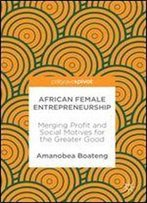African Female Entrepreneurship: Merging Profit And Social Motives For The Greater Good