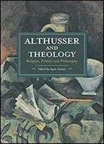 Althusser And Theology: Religion, Politics And Philosophy (Historical Materialism Book)