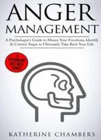 Anger Management: A Psychologist'S Guide To Master Your Emotions, Identify & Control Anger To Ultimately Take Back Your Life (Psychology Self-Help) (Volume 4)