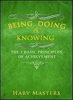 Being, Doing & Knowing The 3 Basic Principles Of Achievement