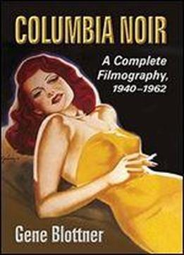 Columbia Noir: A Complete Filmography, 1940-1962