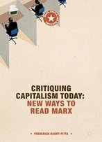 Critiquing Capitalism Today: New Ways To Read Marx (Marx, Engels, And Marxisms)