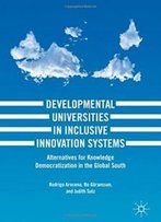 Developmental Universities In Inclusive Innovation Systems: Alternatives For Knowledge Democratization In The Global South