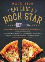 Eat Like A Rock Star: More Than 100 Recipes From Rock N' Roll's Greatest