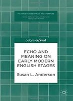 Echo And Meaning On Early Modern English Stages (Palgrave Studies In Music And Literature)