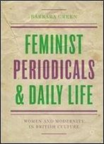Feminist Periodicals And Daily Life: Women And Modernity In British Culture