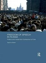 Freedom Of Speech In Russia: Politics And Media From Gorbachev To Putin (Basees/Routledge Series On Russian And East European Studies)